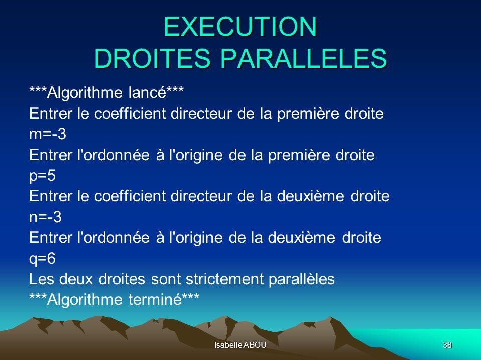 Isabelle ABOU38 EXECUTION DROITES PARALLELES ***Algorithme lancé*** Entrer le coefficient directeur de la première droite m=-3 Entrer l'ordonnée à l'o
