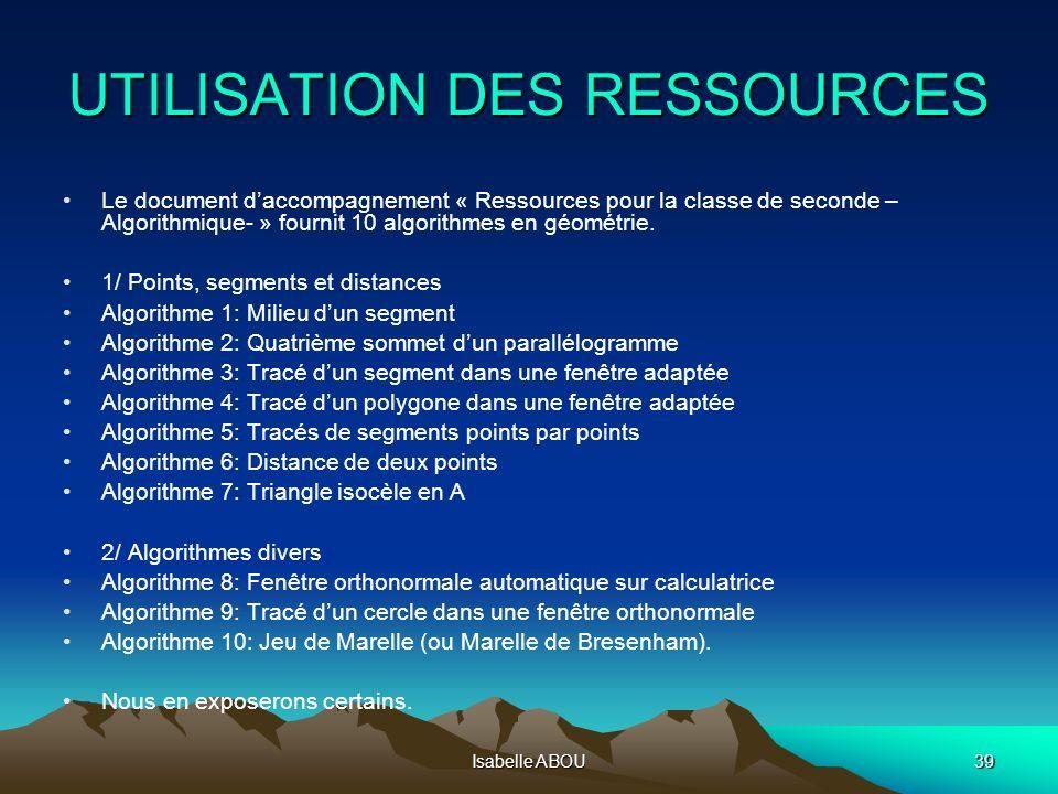 Isabelle ABOU39 UTILISATION DES RESSOURCES Le document daccompagnement « Ressources pour la classe de seconde – Algorithmique- » fournit 10 algorithme