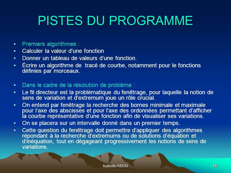 Isabelle ABOU44 PISTES DU PROGRAMME Premiers algorithmes : Calculer la valeur dune fonction Donner un tableau de valeurs dune fonction. Écrire un algo