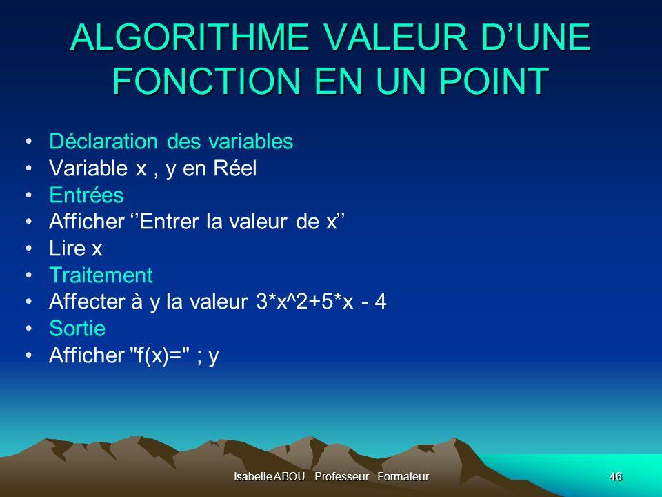 Isabelle ABOU Professeur Formateur46 ALGORITHME VALEUR DUNE FONCTION EN UN POINT Déclaration des variables Variable x, y en Réel Entrées Afficher Entr