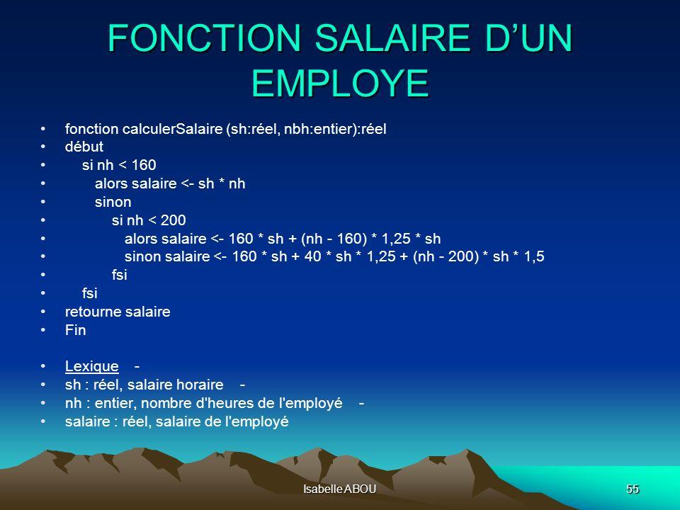 Isabelle ABOU55 FONCTION SALAIRE DUN EMPLOYE fonction calculerSalaire (sh:réel, nbh:entier):réel début si nh < 160 alors salaire <- sh * nh sinon si n