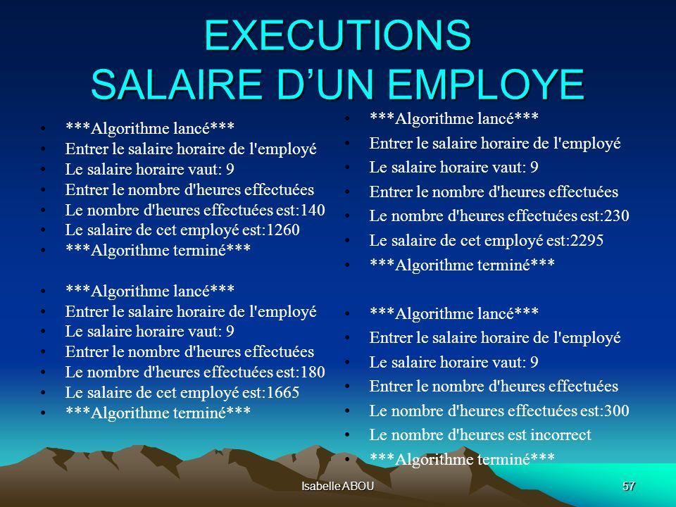 Isabelle ABOU57 EXECUTIONS SALAIRE DUN EMPLOYE ***Algorithme lancé*** Entrer le salaire horaire de l'employé Le salaire horaire vaut: 9 Entrer le nomb