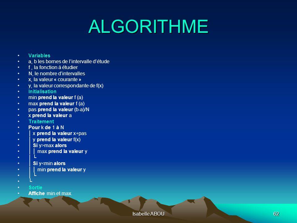 Isabelle ABOU62 ALGORITHME Variables a, b les bornes de lintervalle détude f, la fonction à étudier N, le nombre dintervalles x, la valeur « courante
