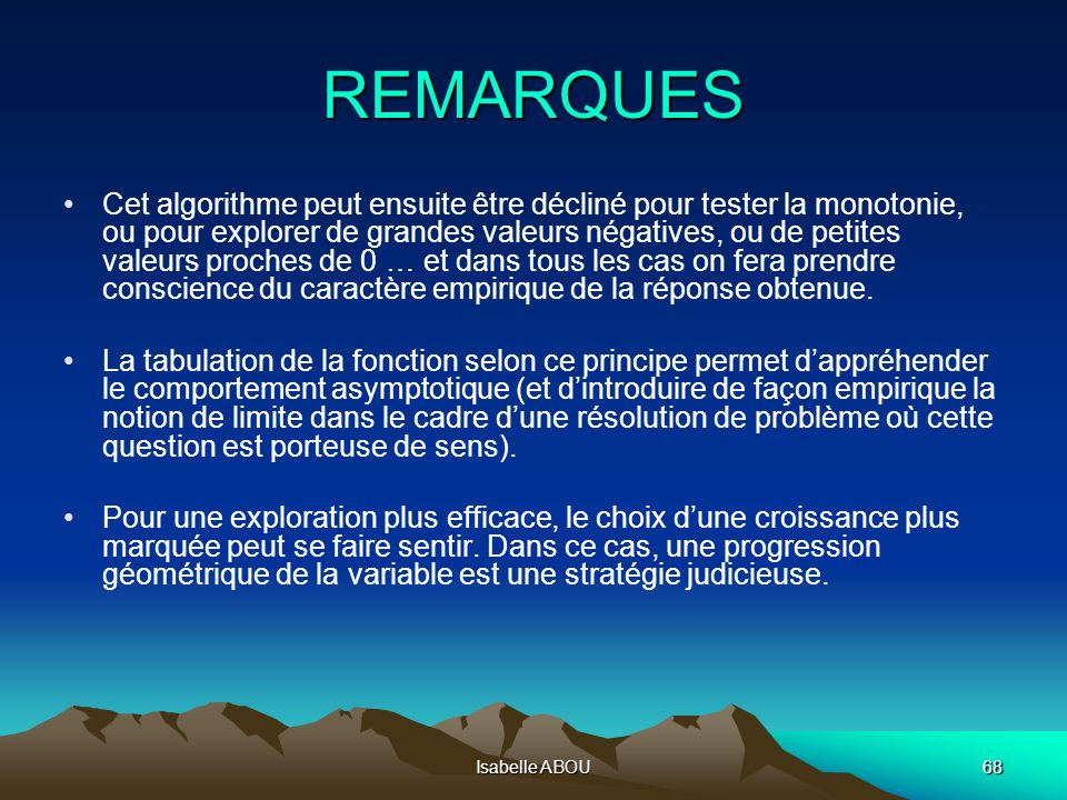 Isabelle ABOU68 REMARQUES Cet algorithme peut ensuite être décliné pour tester la monotonie, ou pour explorer de grandes valeurs négatives, ou de peti