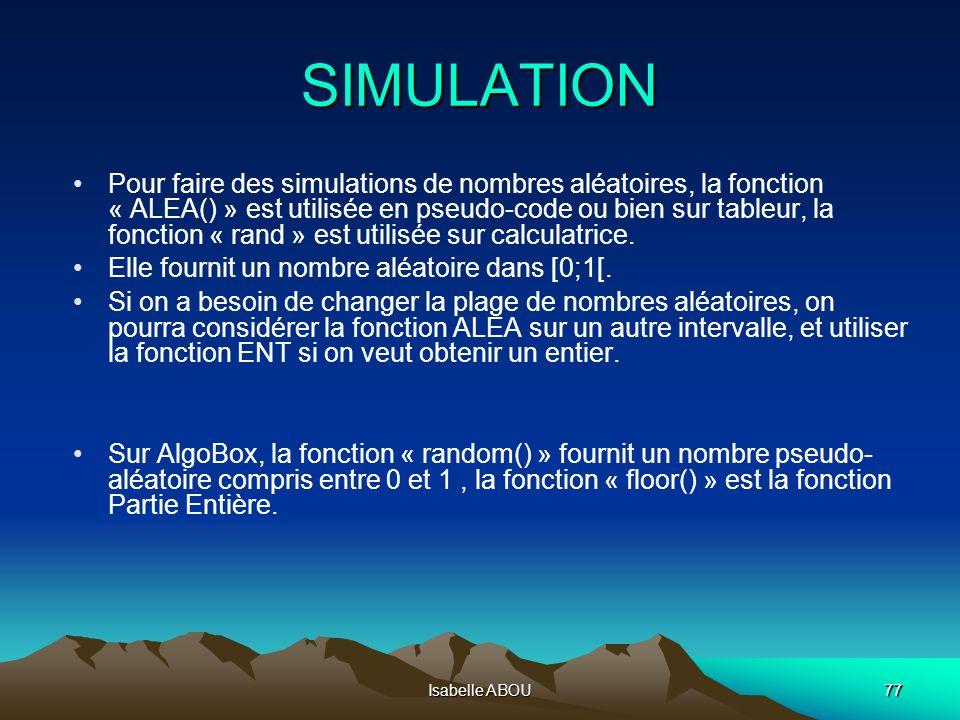 Isabelle ABOU77 SIMULATION Pour faire des simulations de nombres aléatoires, la fonction « ALEA() » est utilisée en pseudo-code ou bien sur tableur, l