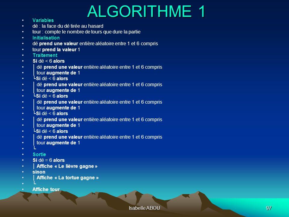 Isabelle ABOU97 ALGORITHME 1 Variables dé : la face du dé tirée au hasard tour : compte le nombre de tours que dure la partie Initialisation dé prend