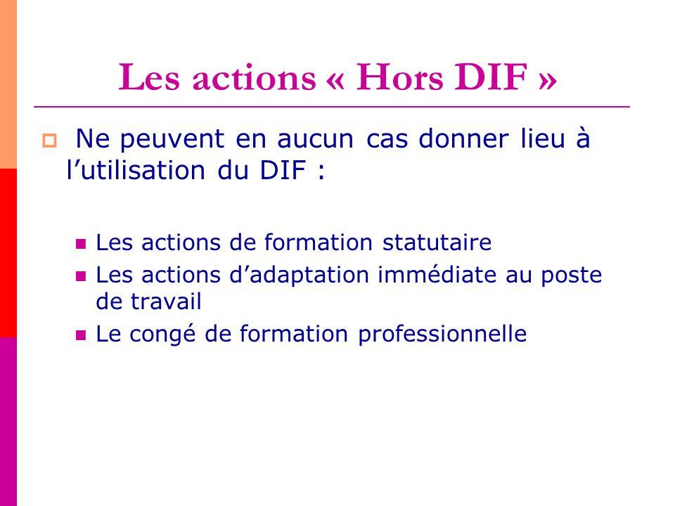 Les actions « Hors DIF » Ne peuvent en aucun cas donner lieu à lutilisation du DIF : Les actions de formation statutaire Les actions dadaptation imméd