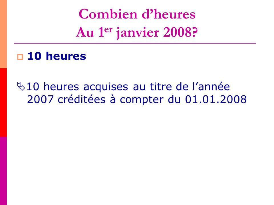 Combien dheures Au 1 er janvier 2008? 10 heures 10 heures acquises au titre de lannée 2007 créditées à compter du 01.01.2008