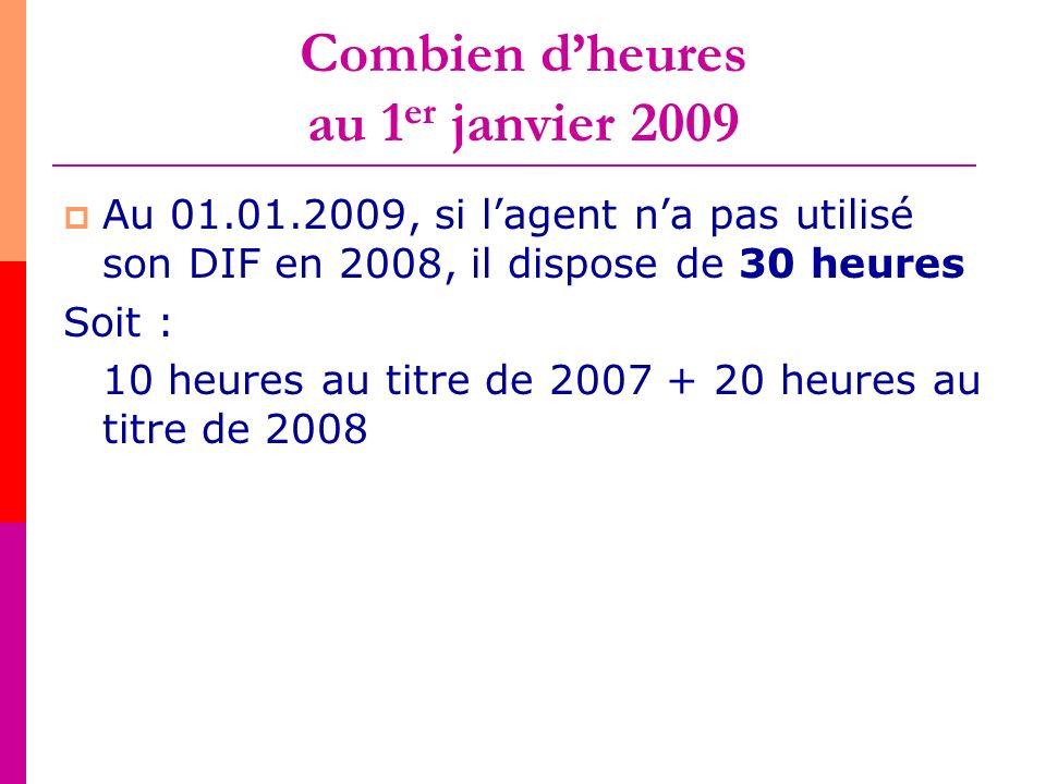 Combien dheures au 1 er janvier 2009 Au 01.01.2009, si lagent na pas utilisé son DIF en 2008, il dispose de 30 heures Soit : 10 heures au titre de 200
