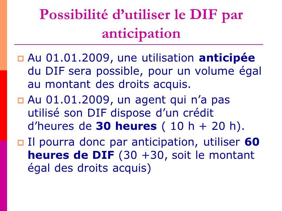 Possibilité dutiliser le DIF par anticipation Au 01.01.2009, une utilisation anticipée du DIF sera possible, pour un volume égal au montant des droits
