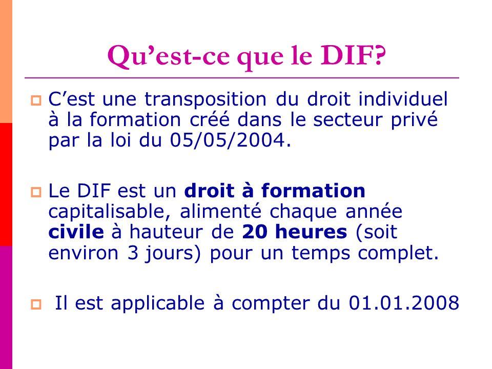 Quest-ce que le DIF? Cest une transposition du droit individuel à la formation créé dans le secteur privé par la loi du 05/05/2004. Le DIF est un droi