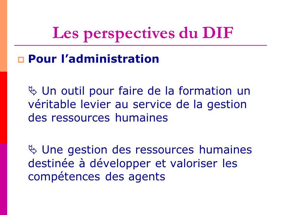 Les perspectives du DIF Pour ladministration Un outil pour faire de la formation un véritable levier au service de la gestion des ressources humaines