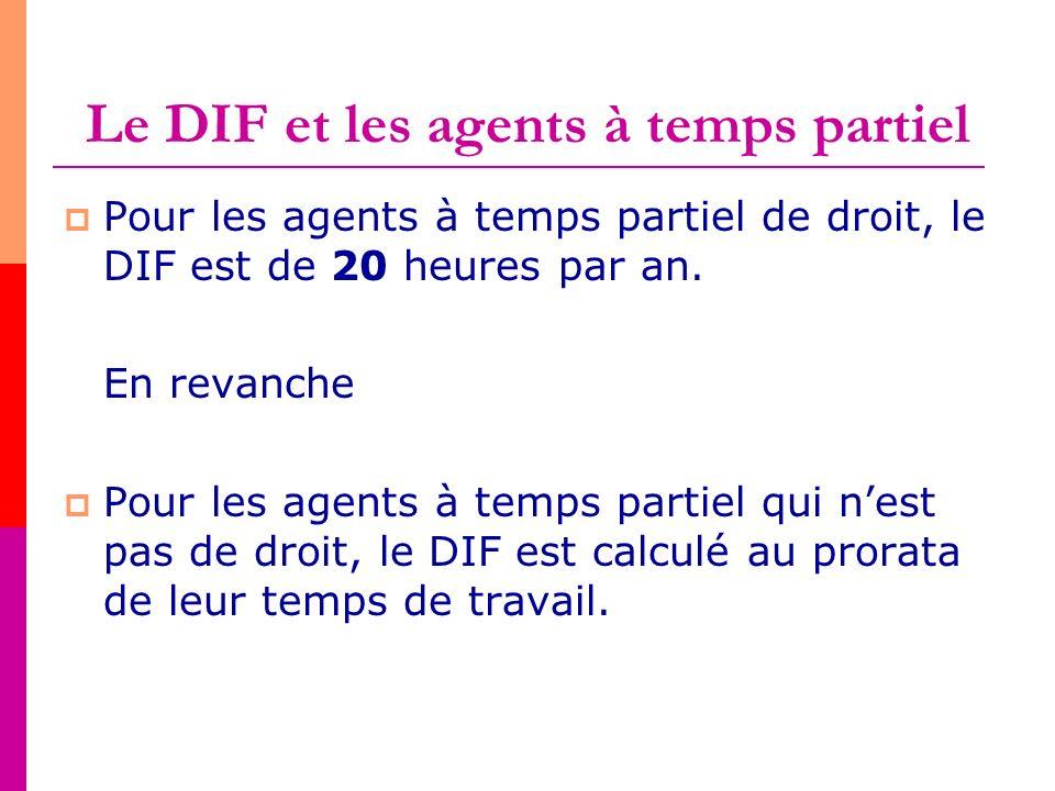 Le DIF et les agents à temps partiel Pour les agents à temps partiel de droit, le DIF est de 20 heures par an. En revanche Pour les agents à temps par