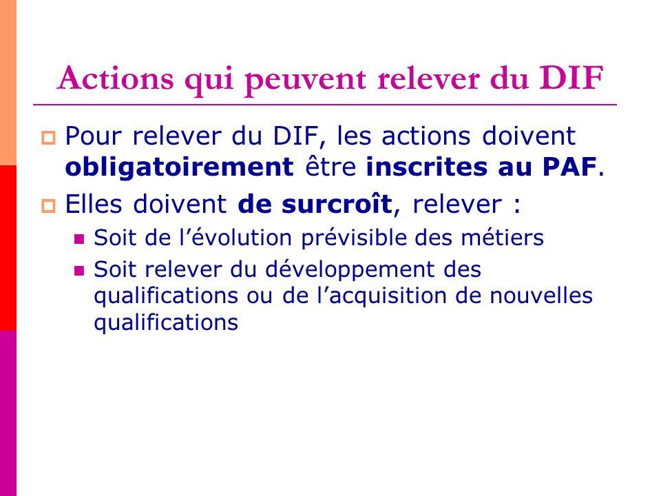 Actions qui peuvent relever du DIF Pour relever du DIF, les actions doivent obligatoirement être inscrites au PAF. Elles doivent de surcroît, relever