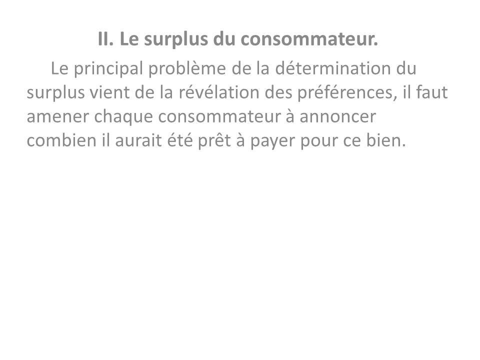 II. Le surplus du consommateur. Le principal problème de la détermination du surplus vient de la révélation des préférences, il faut amener chaque con