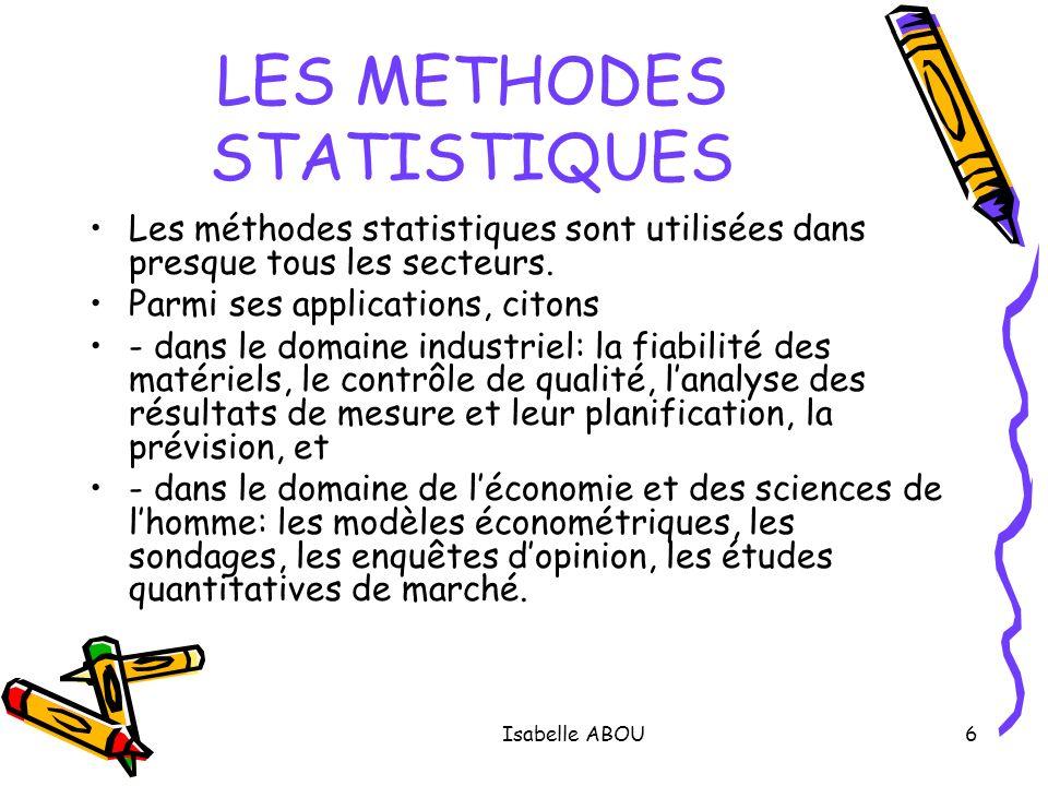 Isabelle ABOU6 LES METHODES STATISTIQUES Les méthodes statistiques sont utilisées dans presque tous les secteurs. Parmi ses applications, citons - dan
