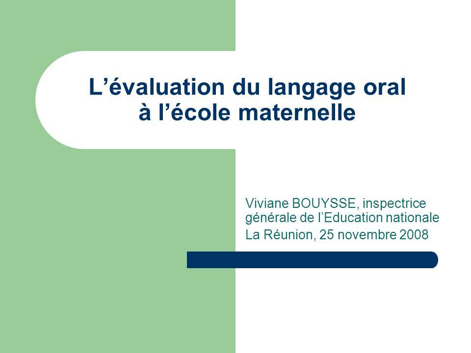 Lévaluation du langage oral à lécole maternelle Viviane BOUYSSE, inspectrice générale de lEducation nationale La Réunion, 25 novembre 2008