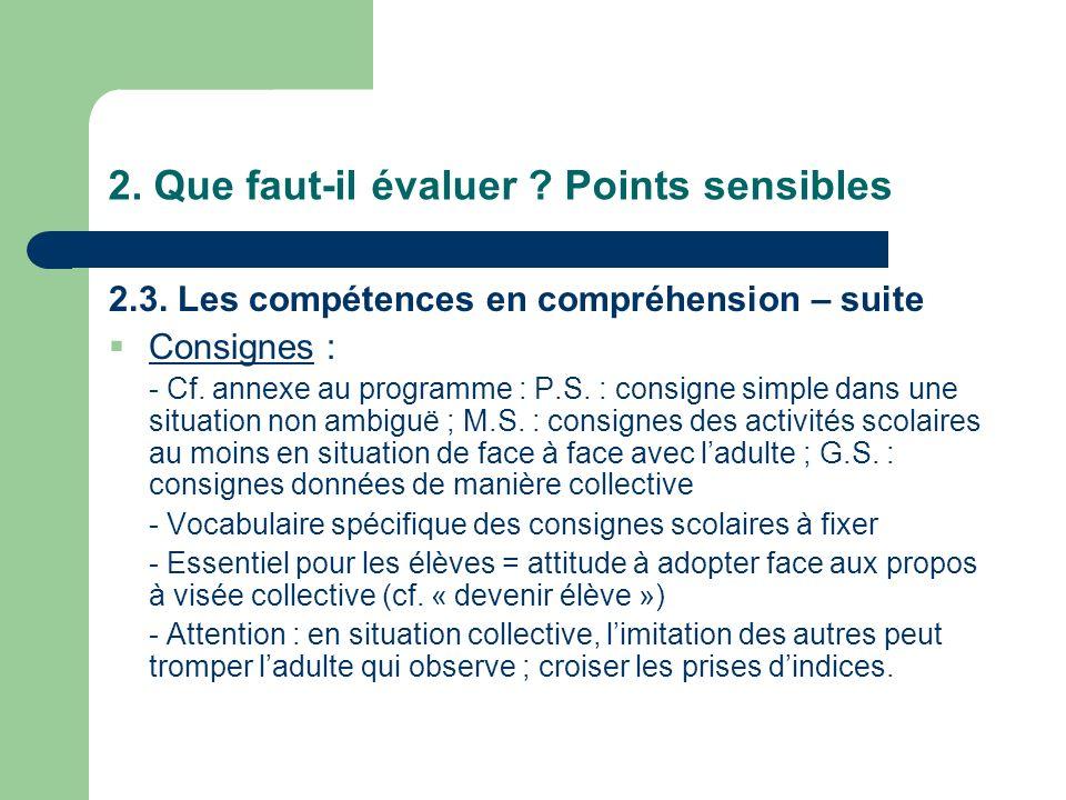 2. Que faut-il évaluer ? Points sensibles 2.3. Les compétences en compréhension – suite Consignes : - Cf. annexe au programme : P.S. : consigne simple