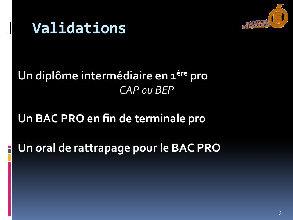 Validations Un diplôme intermédiaire en 1 ère pro CAP ou BEP Un BAC PRO en fin de terminale pro Un oral de rattrapage pour le BAC PRO 3