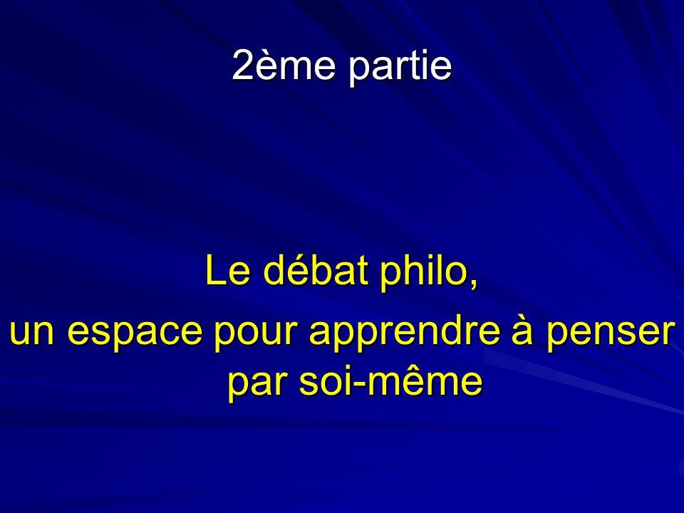 2ème partie Le débat philo, un espace pour apprendre à penser par soi-même