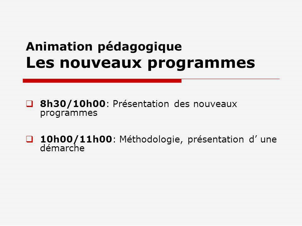 Animation pédagogique Les nouveaux programmes 8h30/10h00: Présentation des nouveaux programmes 10h00/11h00: Méthodologie, présentation d une démarche