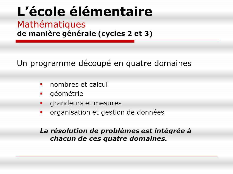 Lécole élémentaire Mathématiques de manière générale (cycles 2 et 3) Un programme découpé en quatre domaines nombres et calcul géométrie grandeurs et mesures organisation et gestion de données La résolution de problèmes est intégrée à chacun de ces quatre domaines.