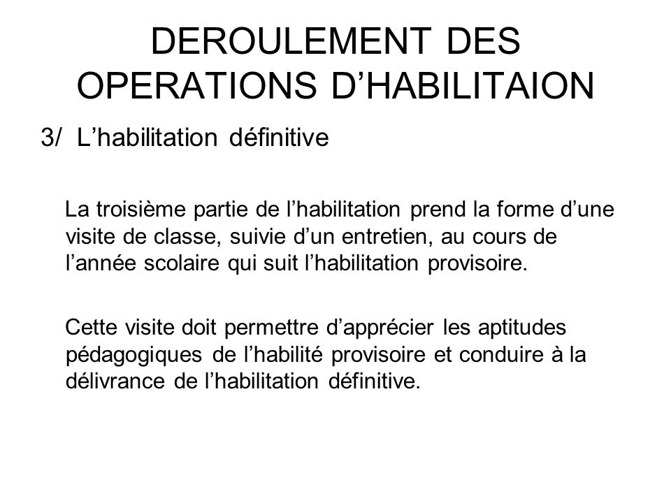 DEROULEMENT DES OPERATIONS DHABILITAION 3/ Lhabilitation définitive La troisième partie de lhabilitation prend la forme dune visite de classe, suivie