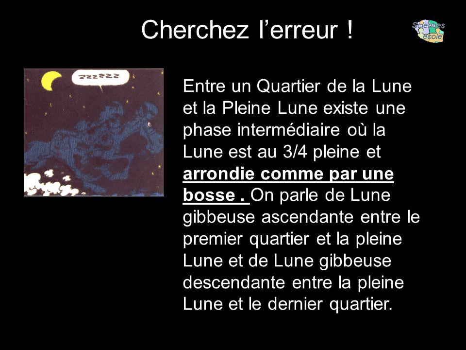 Cherchez lerreur ! Entre un Quartier de la Lune et la Pleine Lune existe une phase intermédiaire où la Lune est au 3/4 pleine et arrondie comme par un