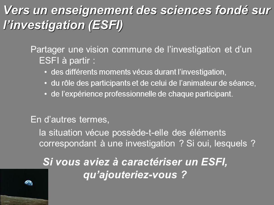 Vers un enseignement des sciences fondé sur linvestigation (ESFI) Partager une vision commune de linvestigation et dun ESFI à partir : des différents moments vécus durant linvestigation, du rôle des participants et de celui de lanimateur de séance, de lexpérience professionnelle de chaque participant.