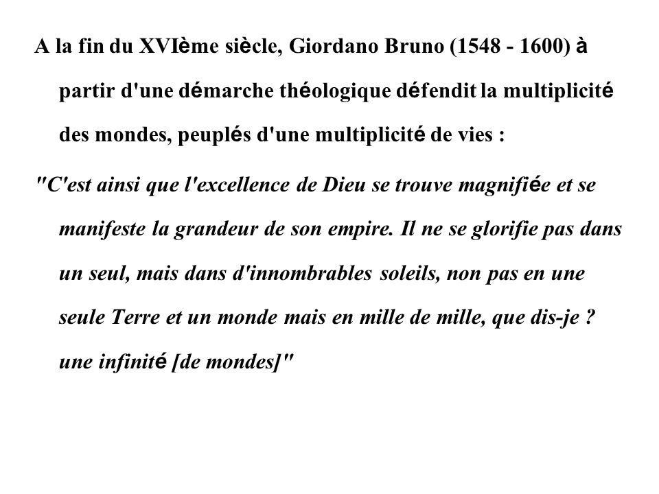 A la fin du XVI è me si è cle, Giordano Bruno (1548 - 1600) à partir d'une d é marche th é ologique d é fendit la multiplicit é des mondes, peupl é s