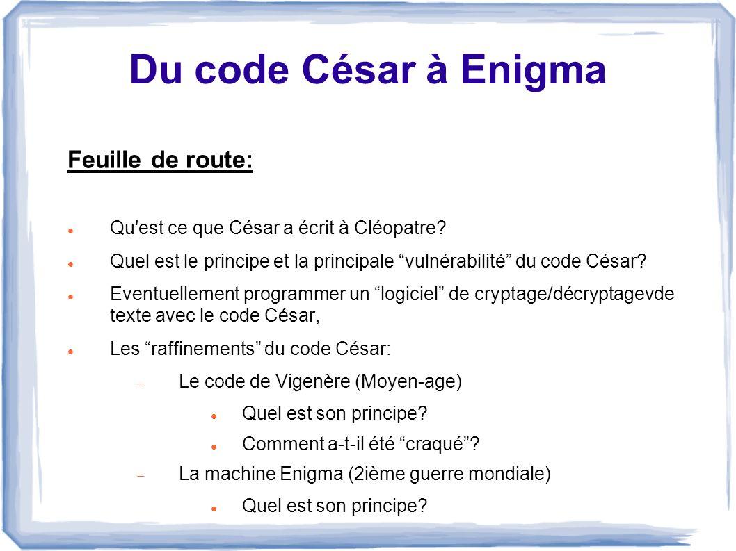 Du code César à Enigma Feuille de route: Qu'est ce que César a écrit à Cléopatre? Quel est le principe et la principale vulnérabilité du code César? E
