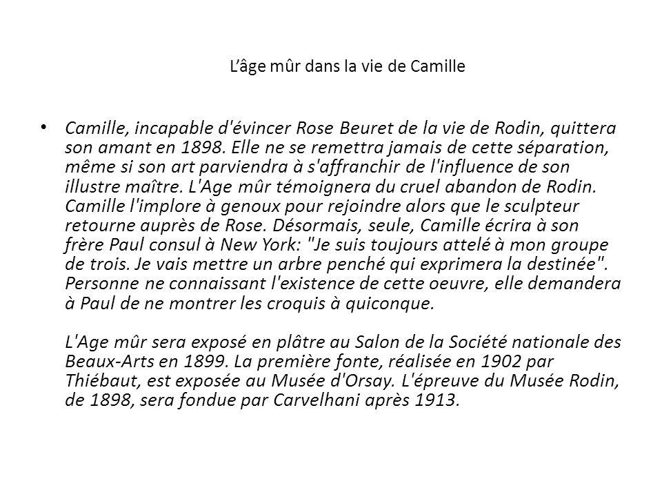 Lâge mûr dans la vie de Camille Camille, incapable d'évincer Rose Beuret de la vie de Rodin, quittera son amant en 1898. Elle ne se remettra jamais de