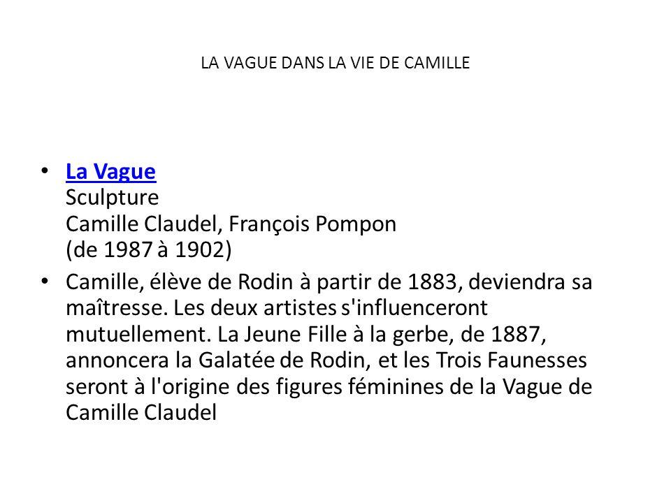 LA VAGUE DANS LA VIE DE CAMILLE La Vague Sculpture Camille Claudel, François Pompon (de 1987 à 1902) La Vague Camille, élève de Rodin à partir de 1883
