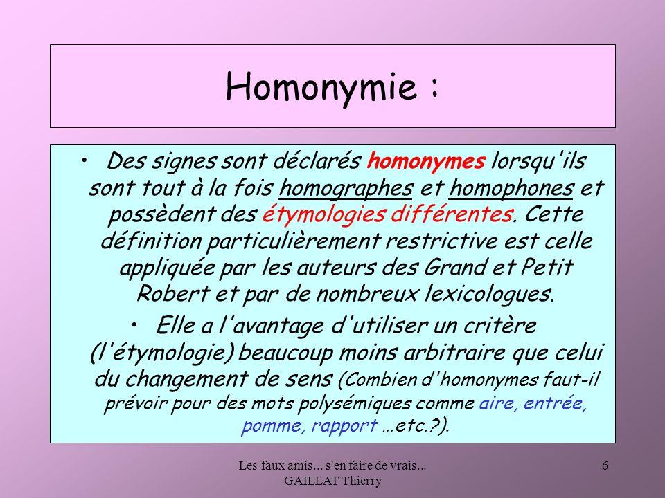 Les faux amis... s'en faire de vrais... GAILLAT Thierry 6 Homonymie : Des signes sont déclarés homonymes lorsqu'ils sont tout à la fois homographes et