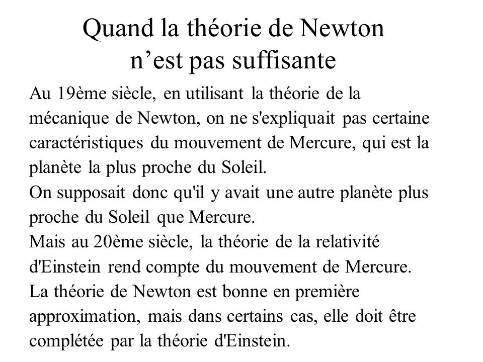 Quand la théorie de Newton nest pas suffisante Au 19ème siècle, en utilisant la théorie de la mécanique de Newton, on ne s expliquait pas certaine caractéristiques du mouvement de Mercure, qui est la planète la plus proche du Soleil.