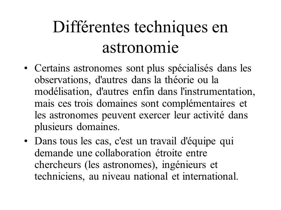 Différentes techniques en astronomie Certains astronomes sont plus spécialisés dans les observations, d autres dans la théorie ou la modélisation, d autres enfin dans l instrumentation, mais ces trois domaines sont complémentaires et les astronomes peuvent exercer leur activité dans plusieurs domaines.