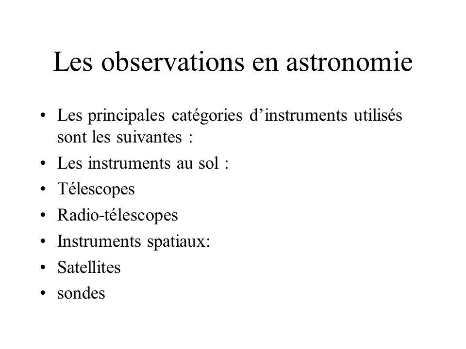 Les observations en astronomie Les principales catégories dinstruments utilisés sont les suivantes : Les instruments au sol : Télescopes Radio-télescopes Instruments spatiaux: Satellites sondes