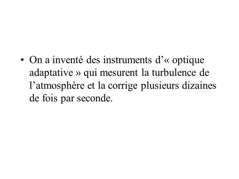 On a inventé des instruments d« optique adaptative » qui mesurent la turbulence de latmosphère et la corrige plusieurs dizaines de fois par seconde.