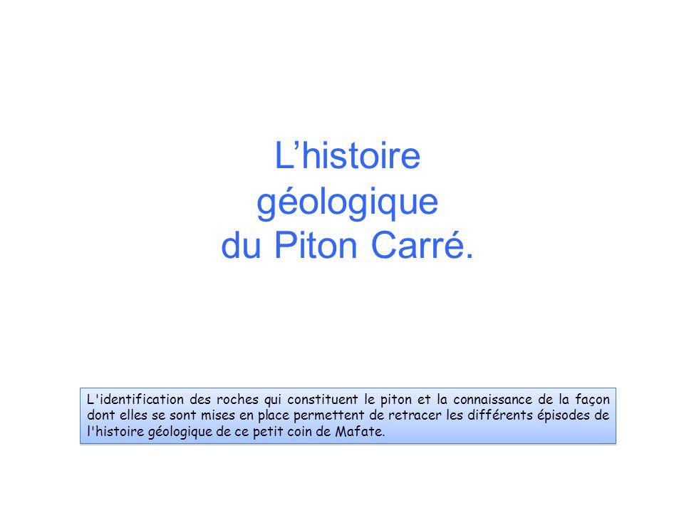 Lhistoire géologique du Piton Carré. L'identification des roches qui constituent le piton et la connaissance de la façon dont elles se sont mises en p