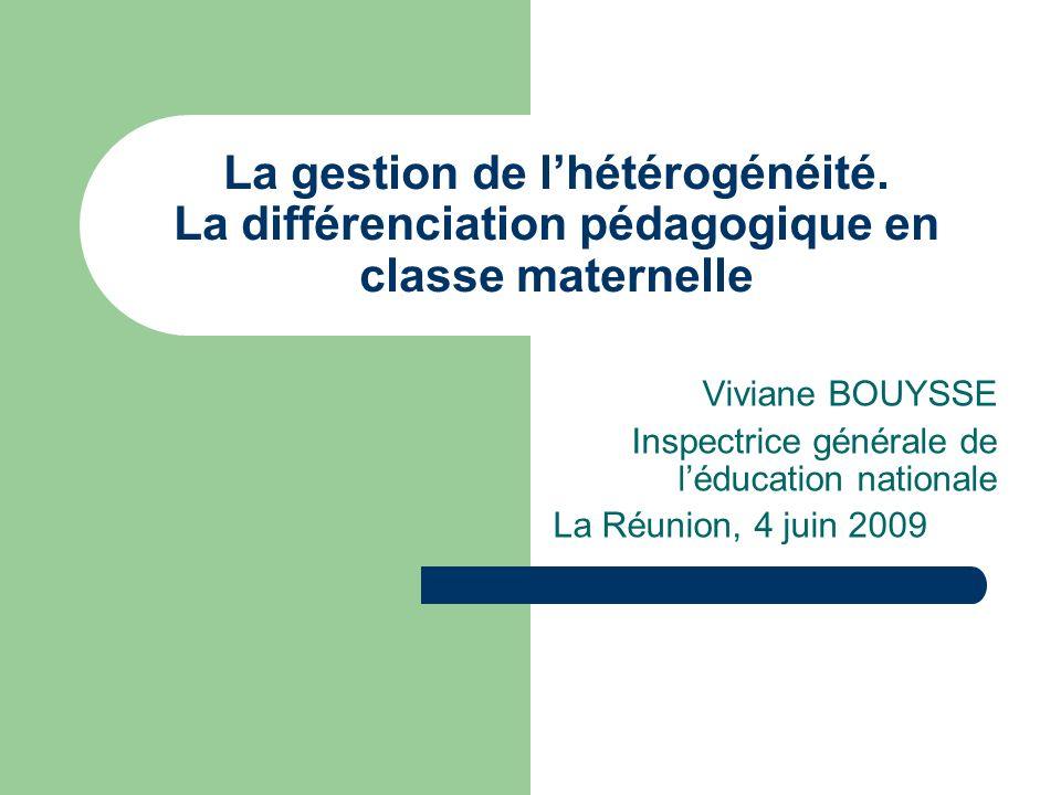 La gestion de lhétérogénéité. La différenciation pédagogique en classe maternelle Viviane BOUYSSE Inspectrice générale de léducation nationale La Réun