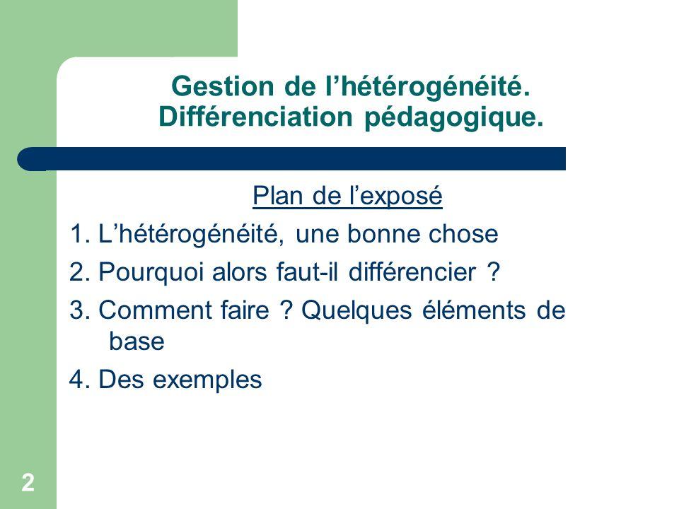 2 Gestion de lhétérogénéité. Différenciation pédagogique. Plan de lexposé 1. Lhétérogénéité, une bonne chose 2. Pourquoi alors faut-il différencier ?