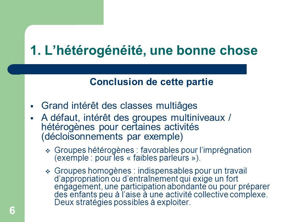 6 1. Lhétérogénéité, une bonne chose Conclusion de cette partie Grand intérêt des classes multiâges A défaut, intérêt des groupes multiniveaux / hétér