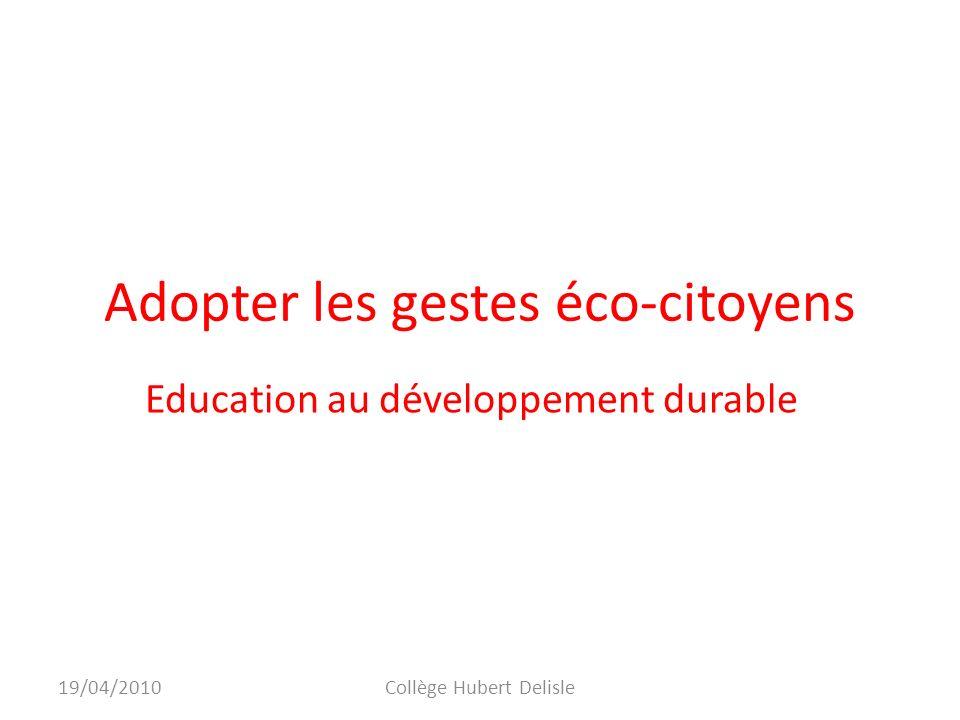 Adopter les gestes éco-citoyens Education au développement durable 19/04/2010Collège Hubert Delisle