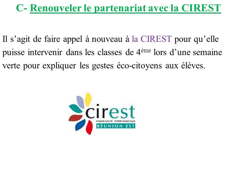 C- Renouveler le partenariat avec la CIREST Il sagit de faire appel à nouveau à la CIREST pour quelle puisse intervenir dans les classes de 4 ème lors dune semaine verte pour expliquer les gestes éco-citoyens aux élèves.