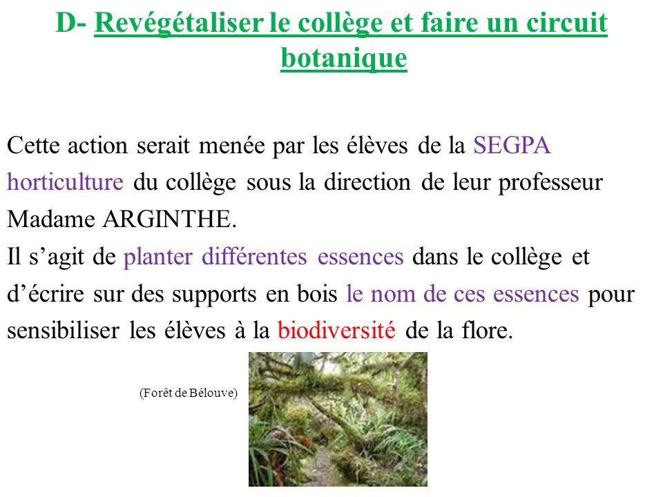 D- Revégétaliser le collège et faire un circuit botanique Cette action serait menée par les élèves de la SEGPA horticulture du collège sous la direction de leur professeur Madame ARGINTHE.