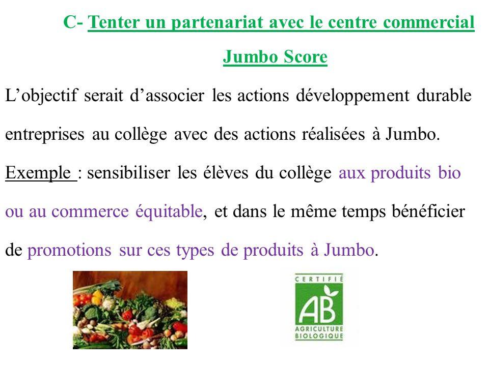 C- Tenter un partenariat avec le centre commercial Jumbo Score Lobjectif serait dassocier les actions développement durable entreprises au collège avec des actions réalisées à Jumbo.