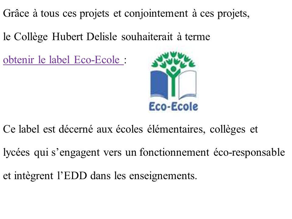 Grâce à tous ces projets et conjointement à ces projets, le Collège Hubert Delisle souhaiterait à terme obtenir le label Eco-Ecole : Ce label est décerné aux écoles élémentaires, collèges et lycées qui sengagent vers un fonctionnement éco-responsable et intègrent lEDD dans les enseignements.