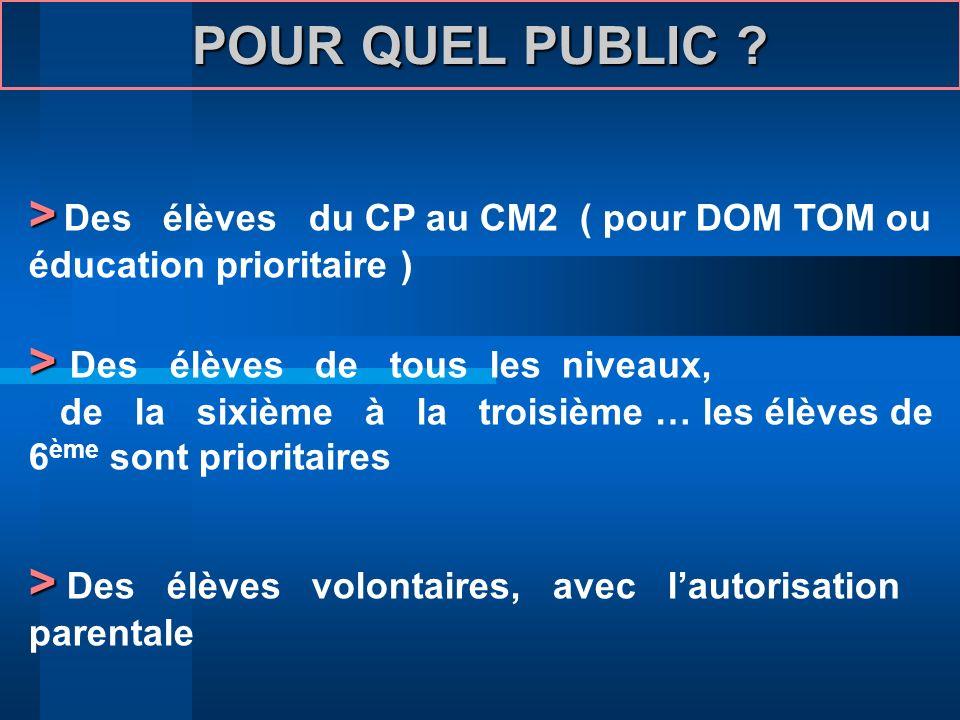 POUR QUEL PUBLIC ? > > Des élèves du CP au CM2 ( pour DOM TOM ou éducation prioritaire ) > > Des élèves de tous les niveaux, de la sixième à la troisi