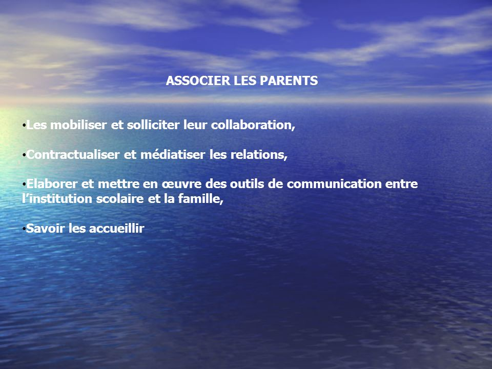 ASSOCIER LES PARENTS Les mobiliser et solliciter leur collaboration, Contractualiser et médiatiser les relations, Elaborer et mettre en œuvre des outils de communication entre linstitution scolaire et la famille, Savoir les accueillir