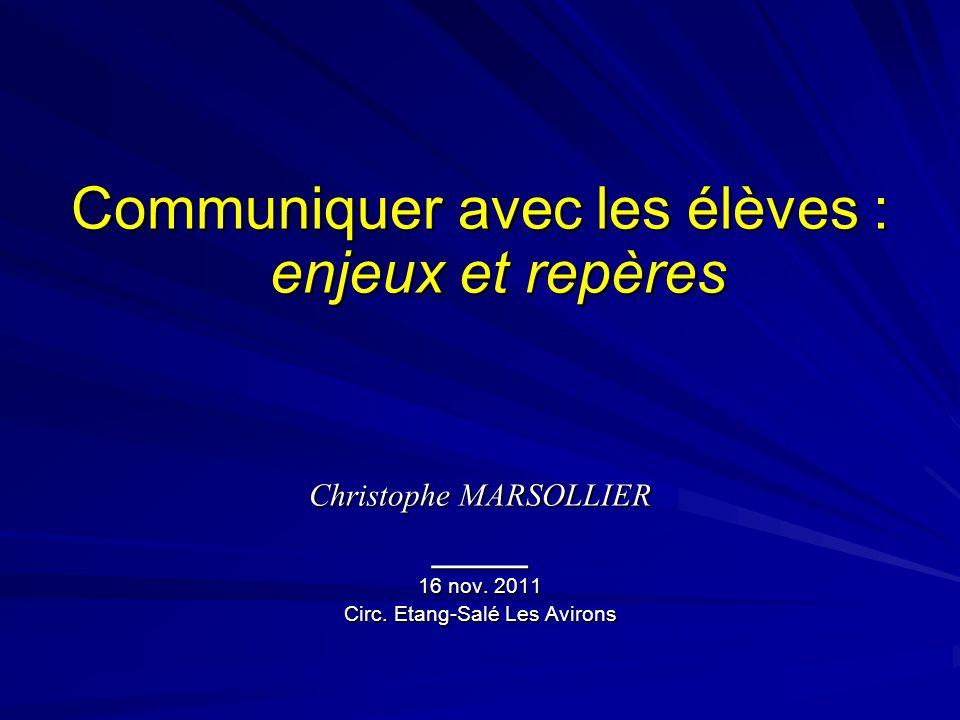 Communiquer avec les élèves : enjeux et repères Christophe MARSOLLIER ____ 16 nov. 2011 Circ. Etang-Salé Les Avirons